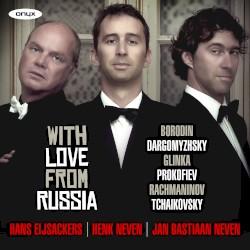 With Love From Russia by Borodin ,   Dargomyzhsky ,   Glinka ,   Prokofiev ,   Rachmaninov ,   Tchaikovsky ;   Hans Eijsackers ,   Henk Neven ,   Jan Bastiaan Neven